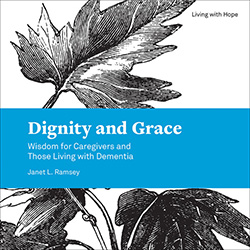 Dignity and Grace: Wisdom for Caregivers and Those Living With Dementia